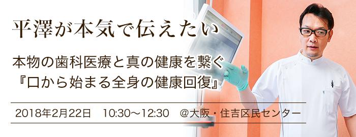 平澤が本気で伝えたい 本物の歯科医療と真の健康を繋ぐ 『口から始まる全身の健康回復』2018年2月22日 10:30~12:30 @大阪・住吉区民センター